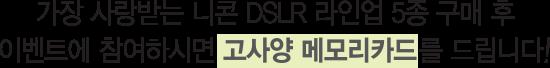 가장 사랑 받는 니콘 DSLR 라인업 5종 구매 후 이벤트에 참여하시면 고사양 메모리카드를 드립니다!