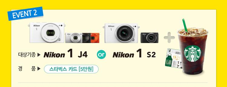 이벤트 2 : Nikon 1 j4 혹은 Nikon 1 s2 구매 후 정품 등록과 무상서비스 연장신청 승인 후 스타벅스 카드(5만원) 증정