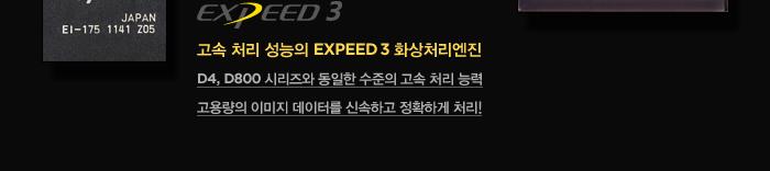 고속 처리 성능의 EXPEED 3 화상처리엔진 : D4, D800 시리즈와 동일한 수준의 고속 처리 능력, 고용량의 이미지 데이터를 신속하고 정확하게 처리!