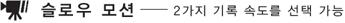 슬로우 모션 - 2가지 기록 속도를 선택 가능