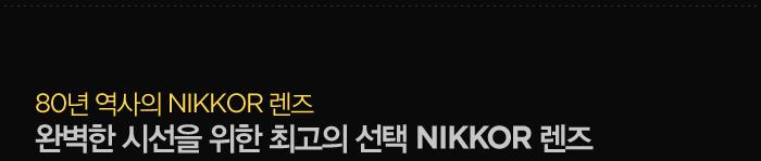 80년 역사의 NIKKOR 렌즈 / 완벽한 시선을 위한 최고의 선택 NIKKOR 렌즈