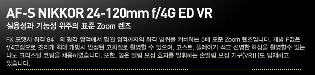 AF-S NIKKOR 24-120mm f/4G ED VR.실용성과 기능성 위주의 표준 Zoom 렌즈.FX 포맷시 화각 84°의 광각 영역에서 망원 영역까지의 화각 범위를 커버하는 5배 표준 Zoom 렌즈입니다. 개방 F값은 f/4고정으로 조리개 최대 개방시 안정된 고화질로 촬영할 수 있으며, 고스트, 플레어가 적고 선명한 화상을 촬영할 수 있는 나노 크리스털 코팅을 채용하였습니다. 또한, 높은 떨림 보정 효과를 발휘하는 손떨림 보정 기구(VRⅡ)도 탑재하고 있습니다.