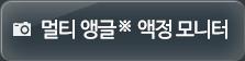 멀티 앵글 ※  액정 모니터